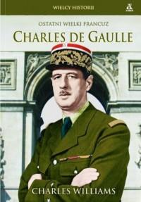 Charles De Gaulle. Ostatni wielki Francuz. Seria: Wielcy Historii - okładka książki