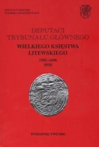 Deputaci Trybunału Głównego Wielkiego Księstwa Litewskiego. 1582-1696. Spis. Tom 1 - okładka książki