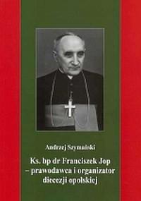 Ks. bp dr Franciszek Jop. Prawodawca i organizator diecezji opolskiej - okładka książki