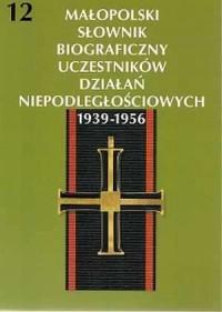 Małopolski Słownik Biograficzny Uczestników Działań Niepodległościowych 1939-1956. Tom 12 - okładka książki
