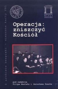 Operacja: zniszczyć Kościół. Seria: Z archiwów bezpieki - nieznane karty PRL - okładka książki