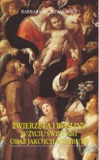 Zwierzęta i rośliny w życiu świętych oraz jako ich atrybuty - okładka książki