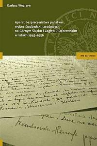 Aparat bezpieczeństwa państwa wobec środowisk narodowych na Górnym Śląsku i w Zagłębiu Dąbrowskim w latach 1945-1956 - okładka książki