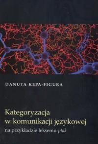 Kategoryzacja w komunikacji językowej na przykładzie leksemu ptak - okładka książki