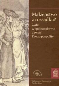 Małżeństwo z rozsądku? Żydzi w społeczeństwie dawnej Rzeczypospolitej. Bibliotheca Judaica - okładka książki