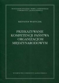 Przekazywanie kompetencji państwa organizacjom międzynarodowym. Wybrane zagadnienia prawnokonstytucyjne - okładka książki