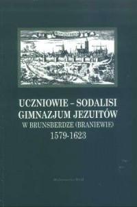 Uczniowie - sodalisi Gimnazjum Jezuitów w Brunsberdze (Braniewie) 1579-1623 - okładka książki