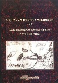 Między Zachodem a Wschodem. Życie gospodarcze Rzeczypospolitej w XVI-XVIII wieku. Tom 4 - okładka książki