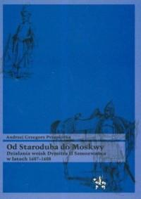 Od Staroduba do Moskwy. Działania wojsk Dymitra II Samozwańca w latach 1607-1608 - okładka książki