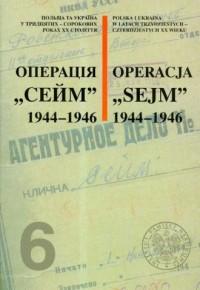 Operacja Sejm 1944-1946. Seria: Polska i Ukraina w latach trzydziestych - czterdziestych XX wieku. Tom 6 - okładka książki