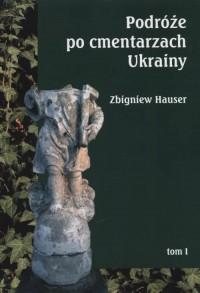 Podróże po cmentarzach Ukrainy. Tom 1 - okładka książki