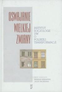 Oswajanie wielkiej zmiany. Instytut Socjologii UW o polskiej transformacji - okładka książki