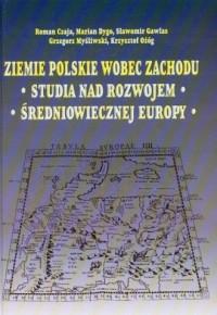 Ziemie polskie wobec Zachodu. Studia nad rozwojem średniowiecznej Europy - okładka książki