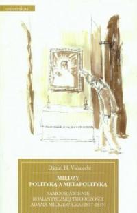 Między polityką a metapolityką. Samoobjawienie romantycznej twórczości Adama Mickiewicza (1817-1835) - okładka książki