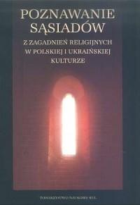 Poznawanie sąsiadów. Z zagadnień religijnych w polskiej i ukraińskiej kulturze - okładka książki