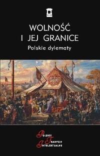 Wolność i jej granice. Polskie dylematy. Seria: Polskie Tradycje Intelektualne - okładka książki