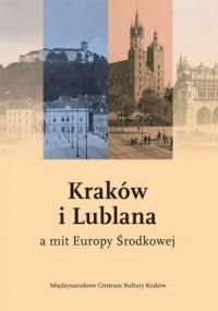 Kraków i Lublana a mit Europy Środkowej - okładka książki