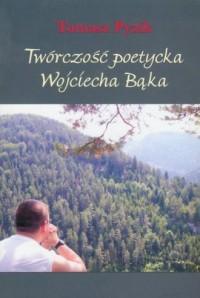 Twórczość poetycka Wojciecha Bąka - okładka książki