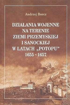 ok�adka ksi��ki - Dzia�ania wojenne na terenie ziemi przemyskiej i sanockiej w latach Potopu 1655 1657 - Andrzej Borcz