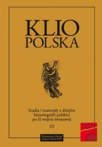 Klio polska. Studia i materiały z dziejów historiografii polskiej po II wojnie światowej. Tom 3 - okładka książki