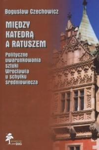 Między katedrą a ratuszem. Polityczne uwarunkowania sztuki Wrocławia u schyłku średniowiecza - okładka książki