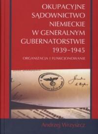 Okupacyjne sądownictwo niemieckie w Generalnym Gubernatorstwie 1939-1945. Organizacja i funkcjonowanie - okładka książki