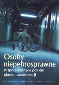 Osoby niepełnosprawne w społeczeństwie polskim okresu transformacji - okładka książki
