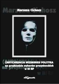 (Auto)kreacja wizerunku polityka na przykładzie wyborów przezydenckich III RP - okładka książki