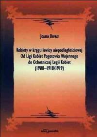Kobiety w kręgu lewicy niepodległościowej. Od Ligi Kobiet Pogotowia Wojennego do Ochotniczej Legii Kobiet (1908-1918/1919) - okładka książki