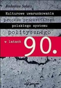 Kulturowe uwarunkowania procesu przekształceń polskiego systemu politycznego w latach 90 - okładka książki