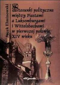 Stosunki polityczne między Piastami a Luksemburgami i Wittelsbachami w pierwszej połowie XIV wieku - okładka książki