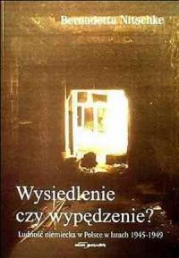 Wysiedlenie czy wypędzenie? Ludność niemiecka w Polsce w latach 1945-1949 - okładka książki