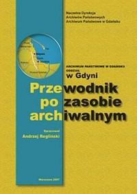 Archiwum Państwowe w Gdańsku. Oddział w Gdyni. Przewodnik po zasobie archiwalnym - okładka książki