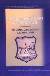 Archiwum Państwowe w Katowicach. Informator o zasobie archiwalnym - okładka książki