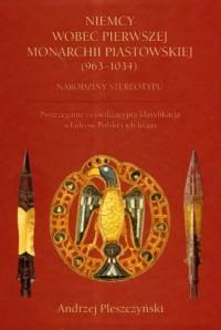 Niemcy wobec Pierwszej Monarchii Piastowskiej (963-1034). Narodziny stereotypu. Postrzeganie i cywilizacyjna klasyfikacja władców Polski i ich kraju - okładka książki