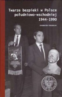 Twarze bezpieki w Polsce południowo-wschodniej 1944-1990. Obsada stanowisk kierowniczych Urzędu Bezpieczeństwa i Służby Bezpieczeństwa. Informator personalny - okładka książki