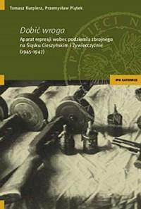 Dobić wroga. Aparat represji wobec podziemia zbrojnego na Śląsku Cieszyńskim i Żywiecczyźnie (1945-1947) - okładka książki