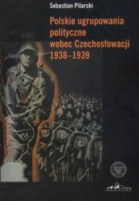 Polskie ugrupowania polityczne wobec Czechosłowacji 1938-1939 - okładka książki