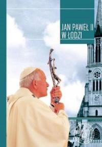 Jan Paweł II w Łodzi. W dwudziestą rocznicę wizyty - okładka książki
