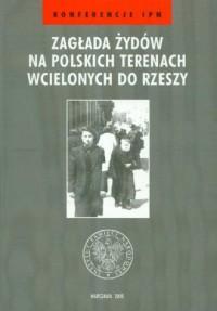 Zagłada Żydów na polskich terenach wcielonych do Rzeszy. Seria: Konferencje IPN - okładka książki