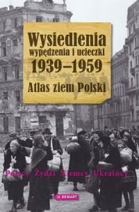 Wysiedlenia, wypędzenia i ucieczki 1939-1959. Atlas ziem Polski - okładka książki