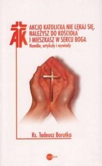 Akcjo Katolicka, nie lękaj się. Należysz do Kościoła i mieszkasz w sercu Boga. Homilie, artykuły i wywiady - okładka książki