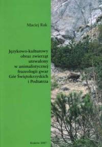 Językowo-kulturowy obraz zwierząt utrwalony w animalistycznej frazeologii gwar Gór Świętokrzyskich i Podtatrza - okładka książki