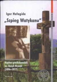 Szpieg Watykanu. Kapłan greckokatolicki ks. Bazyli Hrynyk (1896-1977) - okładka książki