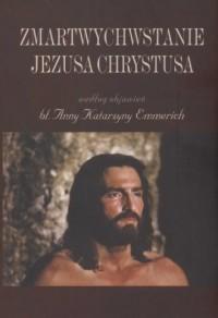 Zmartwychwstanie Jezusa Chrystusa według objawień bł. Anny Katarzyny Emmerich - okładka książki