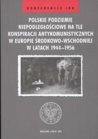 Polskie podziemie niepodległościowe na tle konspiracji antykomunistycznych w Europie Środkowo-Wschodniej w latach 1944-1956. Seria: Konferencje IPN - okładka książki