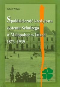Spółdzielczość kredytowa systemu Schulzego w Małopolsce w latach 1873-1939 - okładka książki