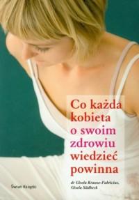 Co każda kobieta o swoim zdrowiu wiedzieć powinna - okładka książki