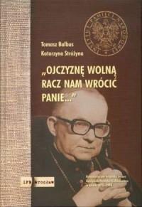 Ojczyznę wolną racz nam wrócić Panie... Komunistyczna Bezpieka wobec Kardynała Henryka Gulbinowicza w latach 1970 - 1990 - okładka książki