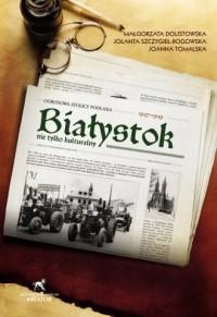 Białystok nie tylko kulturalny. Odbudowa stolicy podlasia 1947-1949 - okładka książki